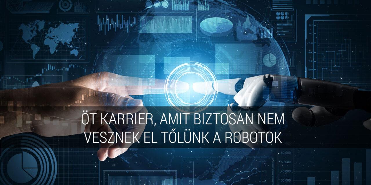 Öt karrier, amit biztosan nem vesznek el tőlünk a robotok